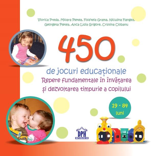 450 de jocuri educationale - Repere fundamentale in invatarea si dezvoltarea timpurie a copilului (19-84 luni)