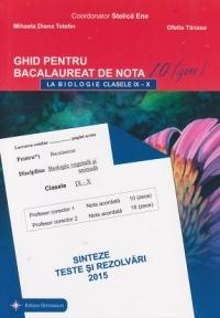 Bacalaureat 2015 - Ghid pentru bacalaureat de nota 10(zece) la BIOLOGIE clasele IX-X. Sinteze, teste si rezolvari
