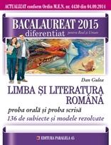 BACALAUREAT 2015. LIMBA SI LITERATURA ROMANA. DIFERENTIAT PENTRU REAL SI UMAN. PROBA ORALA SI PROBA SCRISA. 136 DE SUBIECTE SI MODELE REZOLVATE