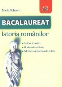 Bacalaureat - Istoria Romanilor (Sinteze teoretice. Modele de subiecte. Admitere Academia de Politie)