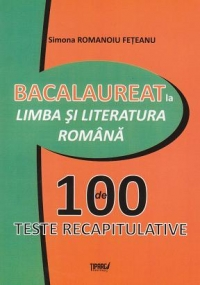 Bacalaureat la Limba si literatura romana. 100 de teste recapitulative