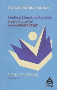 BACALAUREATUL DE NOTA 10 - LIMBA SI LITERATURA ROMANA. Pregatire completa pentru bacalaureat