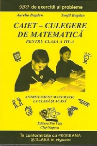 Caiet - Culegere de matematica pentru clasa a III-a: antrenament matematic la clasa si acasa