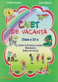 Caiet de vacanta - Clasa a III-a. Limba si literatura romana. Matematica. Stiinte ale naturii