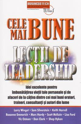 Cele mai bune lectii de leadership. Idei excelente pentru imbunatatirea vietii tale personale si de afaceri de la cativa dintre cei mai buni oratori, traineri, consultanti si autori din lume