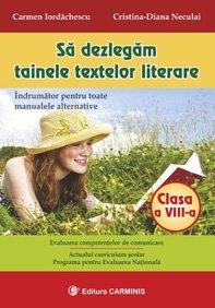 Sa dezlegam tainele textelor literare - Clasa a VIII-a. Indrumator pentru toate manualele alternative