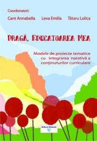 Draga, educatoarea mea. Modele de proiecte tematice cu integrarea narativa a continuturilor curriculare