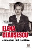 Elena Ceausescu: confesiuni fara frontiere