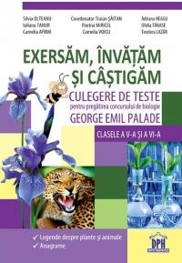 Exersam, invatam si castigam - Culegere de teste pentru pregatirea concursului de biologie George Emil Palade - Clasele a V-a si a VI-a