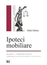 Ipoteci mobiliare, Volumul I. Preferinta fiscului. Jurisprudenta adnotata cu trimiteri la Noul Cod civil.