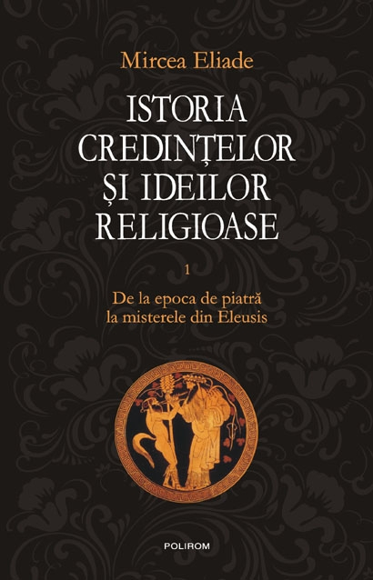 Istoria credintelor si ideilor religioase. Vol. I: De la epoca de piatra la misterele din Eleusis