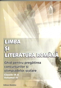 Limba si literatura romana - ghid pentru pregatirea concursurilor si olimpiadelor scolare (clasele IX - X, volumul IV)