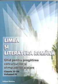 Limba si literatura romana - ghid pentru pregatirea concursurilor si olimpiadelor scolare (clasele XI-XII, volumul IV)