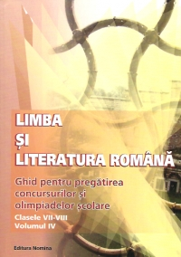 Limba si literatura romana - ghid pentru pregatirea concursurilor si olimpiadelor scolare (clasele VII - VIII, volumul IV)