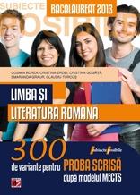 LIMBA SI LITERATURA ROMANA. BACALAUREAT 2013. 300 DE VARIANTE PENTRU PROBA SCRISA
