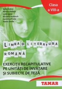 Limba si literatura romana. Exercitii recapitulative pe unitati de invatare si subiecte de teza. Clasa a VIII-a