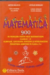 Matematica. 900 de probleme pentru micii matematicieni clasele I-IV . Olimpiade, concursuri judetene si interjudetene. Pregatirea admiterii in clasa a V - a