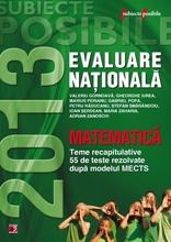 MATEMATICA. EVALUAREA NATIONALA 2013. TEME RECAPITULATIVE SI 55 DE TESTE REZOLVATE. CLASA A VIII-A