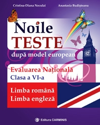 Noile teste dupa model european. Evaluarea nationala. Limba romana. Limba engleza. Clasa a VI-a
