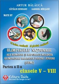 Olimpiadele Nationale ale Romaniei si Republicii Moldova. Olimpiadele balcanice pentru juniori OBMJ. Partea a II-a - Clasele V-VIII