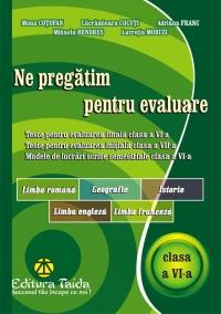 Ne pregatim pentru evaluare, clasa a VI-a - Limba si literatura romana. Geografie. Istorie. Limba engleza. Limba franceza