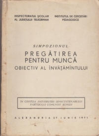 Pregatirea pentru munca - Obiectiv al invatamantului (referate si comunicari prezentate la simpozionul organizate de Inspectoratul scolar al judetului Teleorman si Institutul de cercetari pedagogice