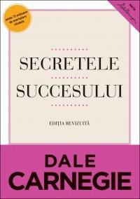 Secretele succesului. Editie revizuita. Cum sa va faceti prieteni si sa deveniti influent