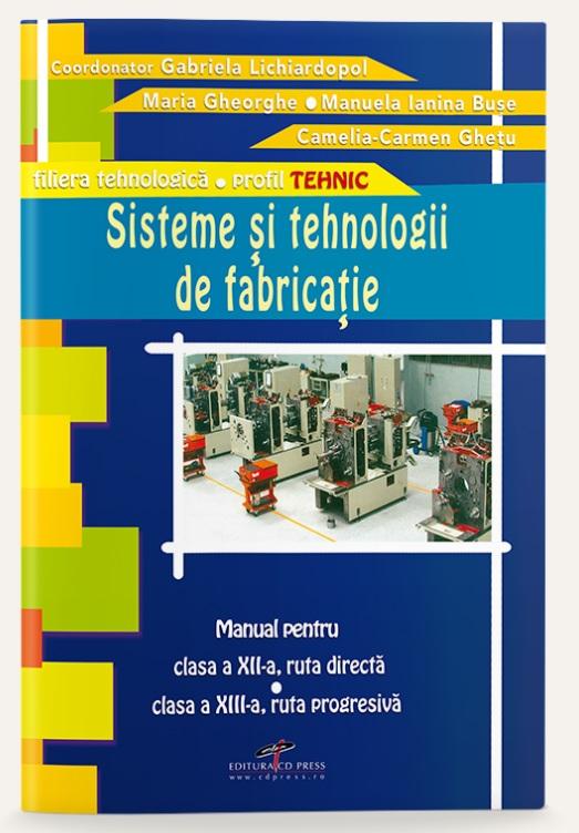 Sisteme si tehnologii de fabricatie (manual pentru clasa a XII-a, ruta directa, clasa a XIII-a, ruta progresiva, profil tehnic, filiera tehnologica)
