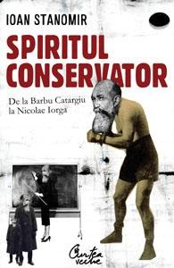 Spiritul conservator - De la Barbu Catargiu la Nicolae Iorga