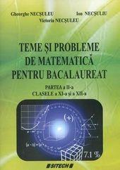 Teme si probleme de matematica pentru bacalaureat, partea a II-a, clasele XI-XII